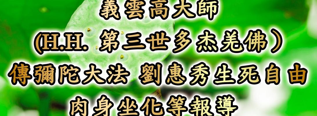 義雲高大師 (H.H. 第三世多杰羌佛)傳彌陀大法 劉惠秀生死自由肉身坐化等報導